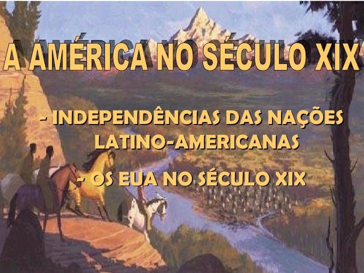 IDADE CONTEMPORÂNEA    AMÉRICA NO SÉCULO XIX- INDEPENDÊNCIAS DAS NAÇÕES      LATINO-AMERICANAS   - OS EUA NO SÉCULO XIX   ...