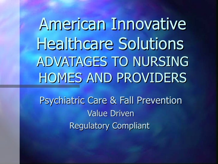 American Innovative Healthcare Solutions  ADVATAGES TO NURSING HOMES AND PROVIDERS Psychiatric Care & Fall Prevention Valu...