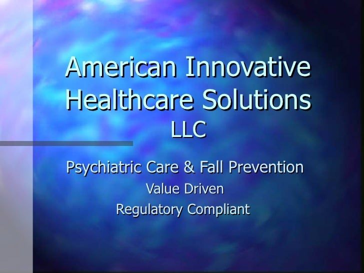 American Innovative Healthcare Solutions  LLC Psychiatric Care & Fall Prevention Value Driven Regulatory Compliant
