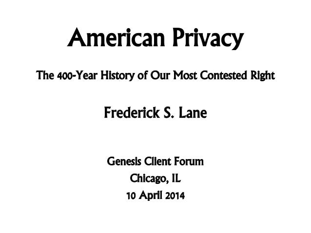 American Privacy Frederick S. Lane Genesis Client Forum Chicago, IL 10 April 2014 The 400-Year History of Our Most Contest...