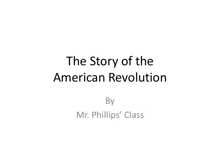 The Story of theAmerican Revolution           By   Mr. Phillips' Class