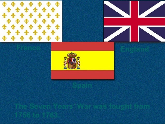 The Seven Years' War was fought from 1756 to 1763. France Spain England