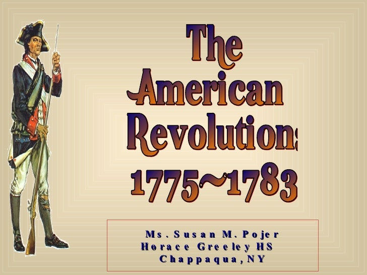 The American Revolution: 1775-1783 Ms. Susan M. Pojer Horace Greeley HS  Chappaqua,   NY