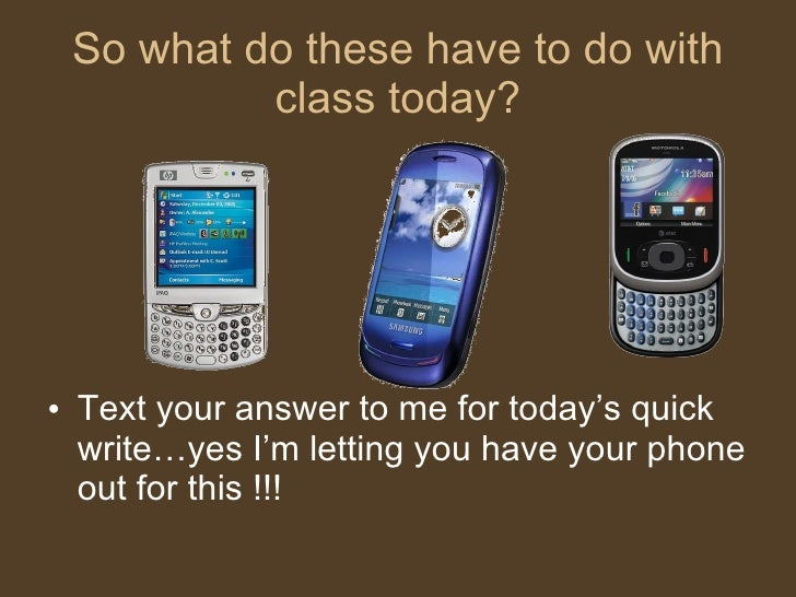So what do these have to do with class today? <ul><li>Text your answer to me for today's quick write…yes I'm letting you h...