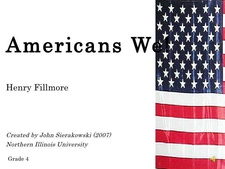 Americans We!Henry FillmoreCreated by John Sierakowski (2007)Northern Illinois UniversityGrade 4