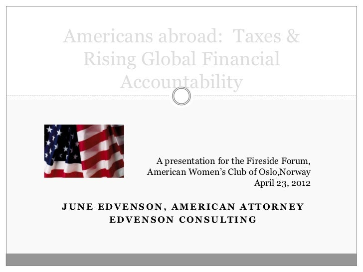 Americans abroad: Taxes & Rising Global Financial      Accountability            A presentation for the Fireside Forum,   ...