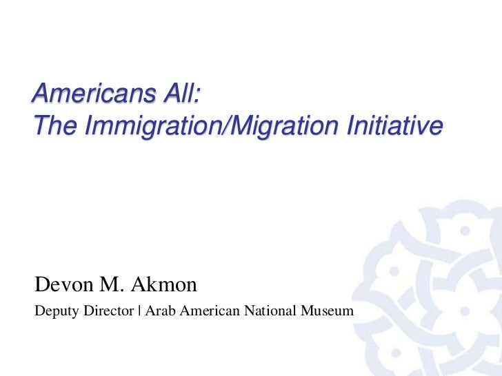 Americans All:The Immigration/Migration InitiativeDevon M. AkmonDeputy Director | Arab American National Museum