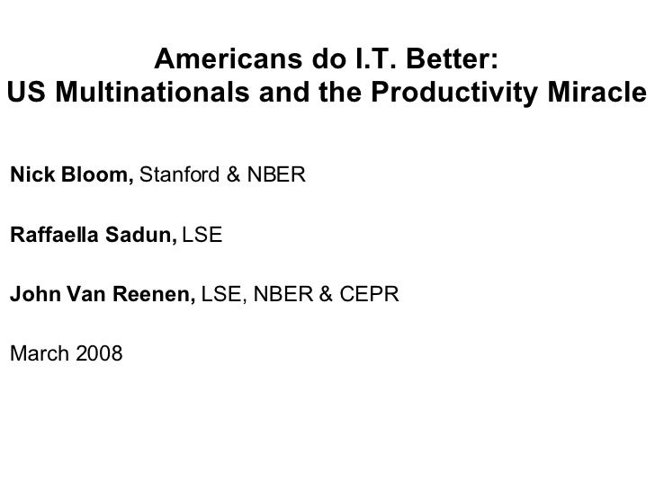 Americans do I.T. Better: US Multinationals and the Productivity Miracle Nick Bloom,  Stanford & NBER Raffaella Sadun,  LS...