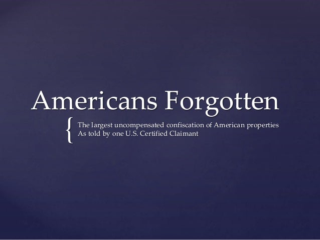 { Americans Forgotten The largest uncompensated confiscation of American properties As told by one U.S. Certified Claimant