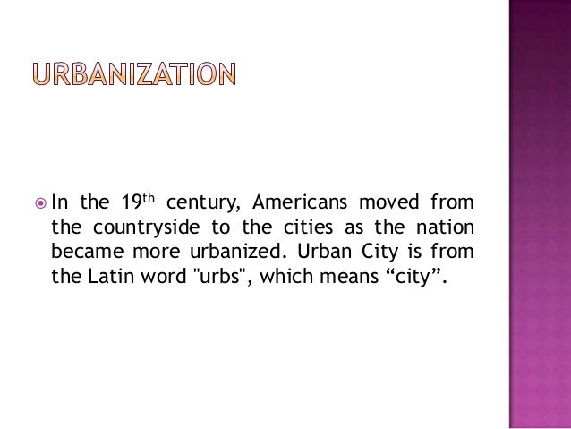  In  the 19th century, Americans moved from the countryside to the cities as the nation became more urbanized. Urban City...