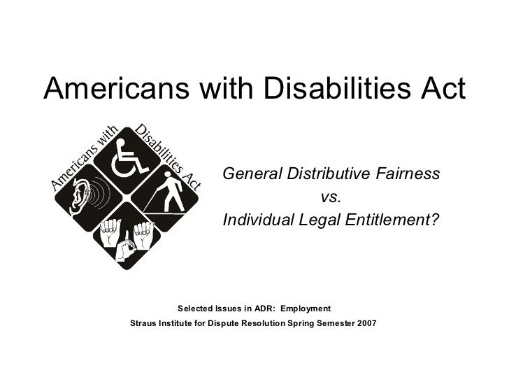 Americans with Disabilities Act General Distributive Fairness vs. Individual Legal Entitlement? Selected Issues in ADR:  E...