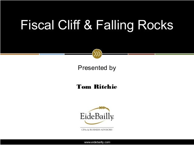 Fiscal Cliff & Falling Rocks          Presented by          Tom Ritchie            www.eidebailly.com