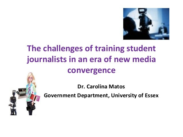 The challenges of training studentjournalists in an era of new mediaconvergenceDr. Carolina MatosGovernment Department, Un...