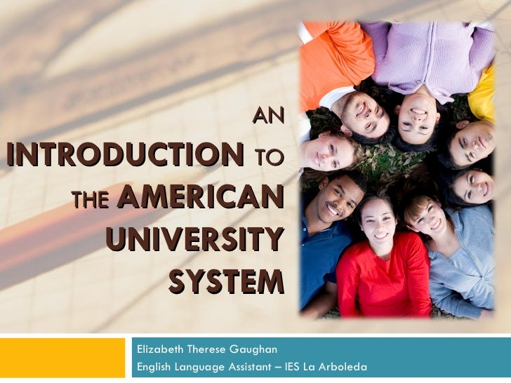 AN   INTRODUCTION   TO THE  AMERICAN UNIVERSITY SYSTEM Elizabeth Therese Gaughan English Language Assistant – IES La Arbol...