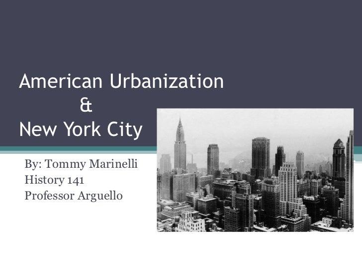 American Urbanization          &New York City<br />By: Tommy Marinelli<br />History 141<br />Professor Arguello<br />