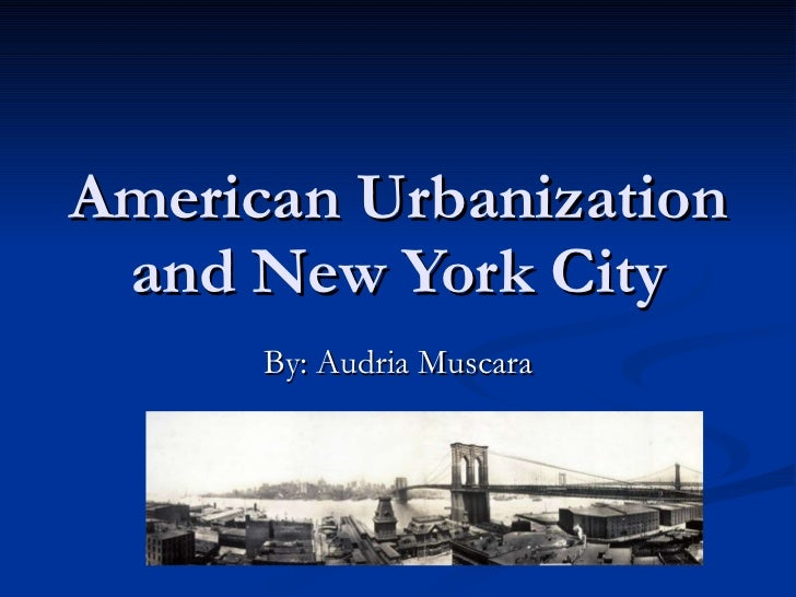 American Urbanization and New York City By: Audria Muscara