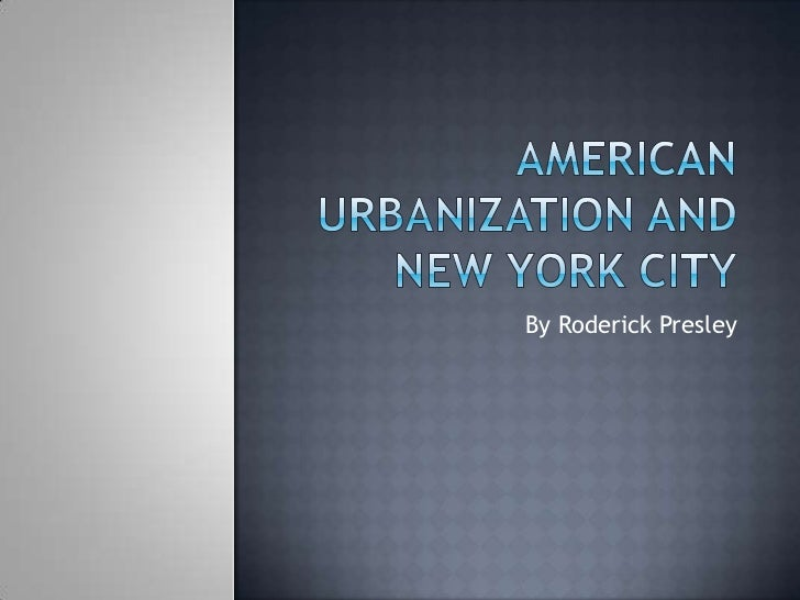 American Urbanization and New York City<br />By Roderick Presley<br />
