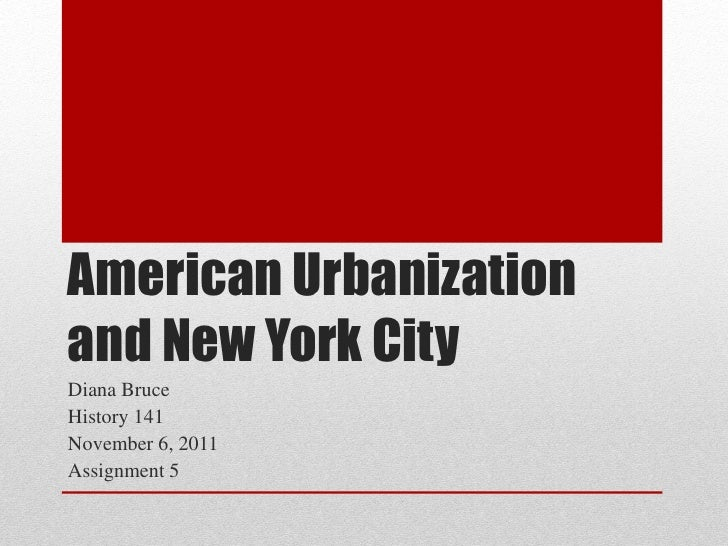 American Urbanizationand New York CityDiana BruceHistory 141November 6, 2011Assignment 5