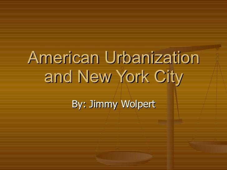American Urbanization and New York City By: Jimmy Wolpert