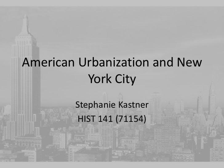 American Urbanization and New          York City        Stephanie Kastner        HIST 141 (71154)