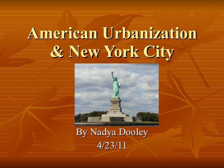 American Urbanization & New York City By Nadya Dooley 4/23/11