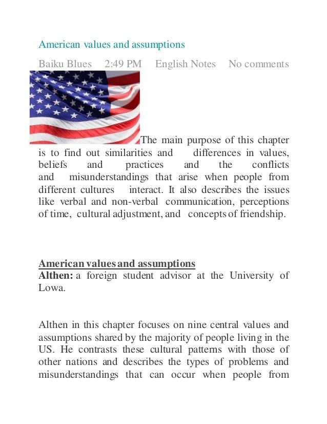 american values 1 American political culture contains a number of core ideals and values not all americans share the same views, of course, but the vast majority subscribes to these general ideals, including liberty, equality, democracy, individualism, unity, and diversity political debates tend to be over how best to achieve these ideals, not.