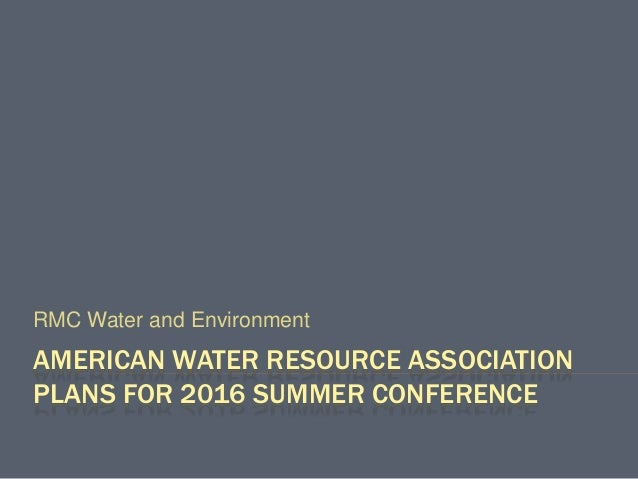 AMERICAN WATER RESOURCE ASSOCIATION PLANS FOR 2016 SUMMER CONFERENCE RMC Water and Environment