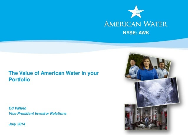 NYSE: AWK The Value of American Water in your Portfolio Ed Vallejo Vice President Investor Relations July 2014