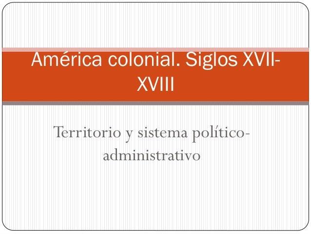 América colonial. Siglos XVIIXVIII Territorio y sistema políticoadministrativo