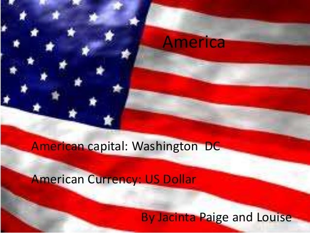 America By Jacinta Paige and Louise American capital: Washington DC American Currency: US Dollar