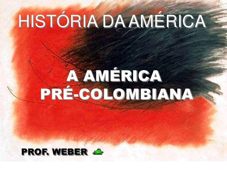 HISTÓRIA DA AMÉRICA<br />A AMÉRICA <br />PRÉ-COLOMBIANA<br />PROF. WEBER<br />