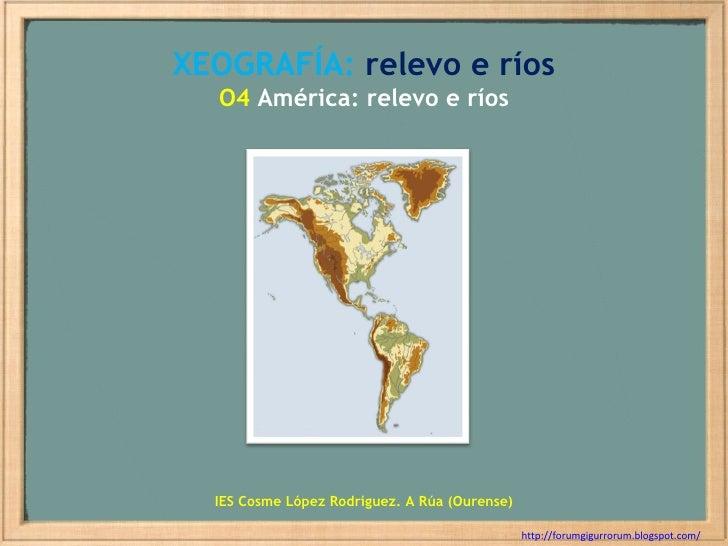 XEOGRAFÍA:  relevo e ríos O4  América: relevo e ríos http://forumgigurrorum.blogspot.com/   IES Cosme López Rodríguez. A R...