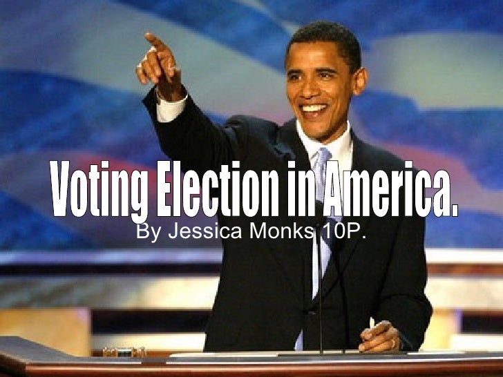 By Jessica Monks 10P. Voting Election in America.