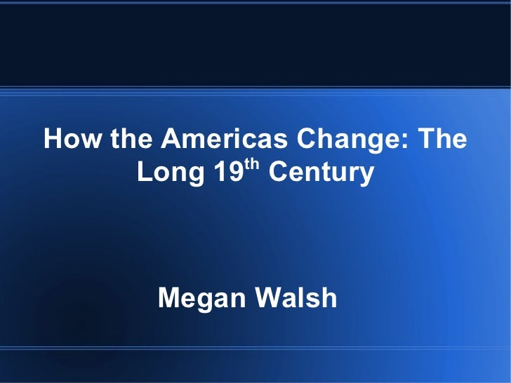 How the Americas Change: The Long 19 th  Century Megan Walsh