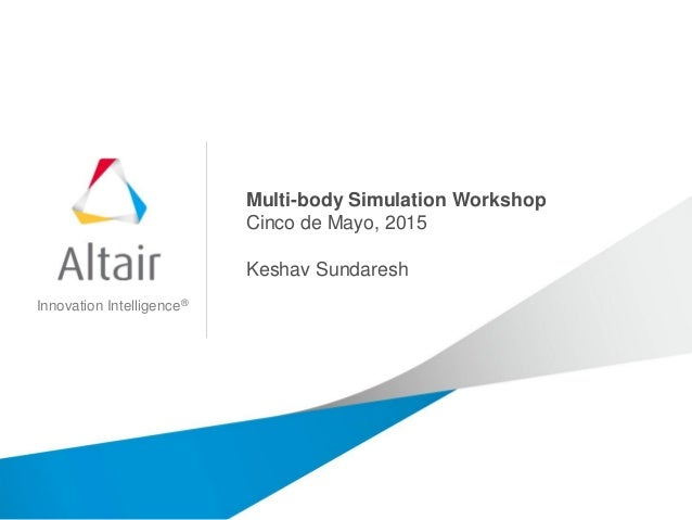 Innovation Intelligence® Multi-body Simulation Workshop Cinco de Mayo, 2015 Keshav Sundaresh