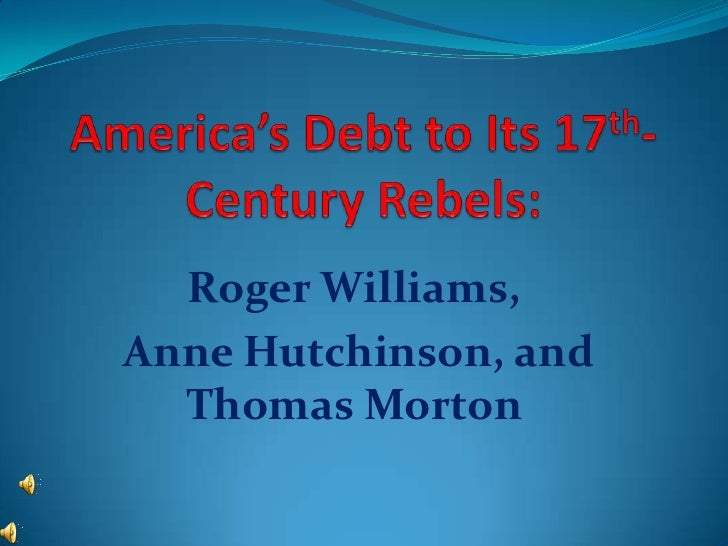 America's Debt to Its 17th-Century Rebels:<br />Roger Williams,<br /> Anne Hutchinson, and Thomas Morton<br />