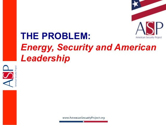 THE PROBLEM:Energy, Security and AmericanLeadership