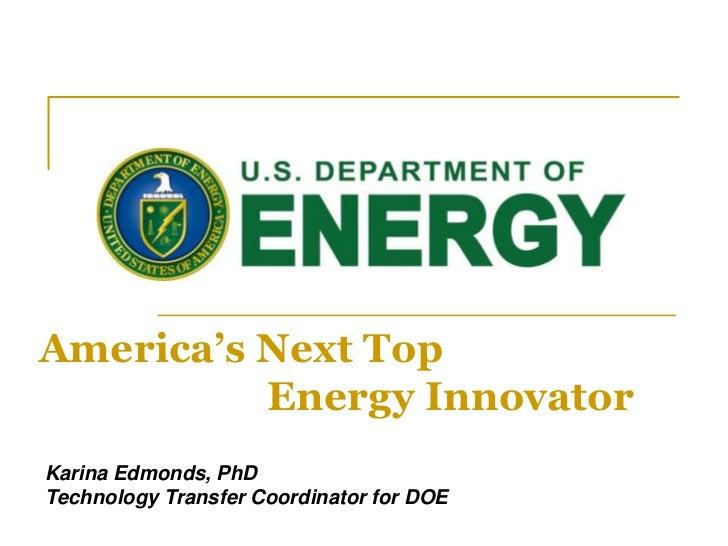 America's Next Top<br /> Energy Innovator<br />Karina Edmonds, PhD<br />Technology Transfer Coordinator for DOE<br />