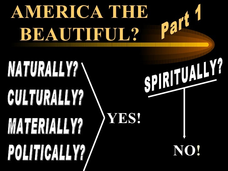 AMERICA THE BEAUTIFUL? NATURALLY? CULTURALLY? MATERIALLY? POLITICALLY? SPIRITUALLY? YES! NO ! Part 1