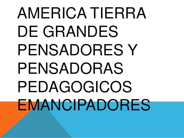 AMERICA TIERRA DE GRANDES PENSADORES Y PENSADORAS PEDAGOGICOS EMANCIPADORES