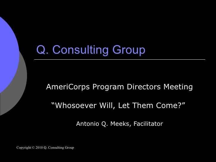 "Q. Consulting Group AmeriCorps Program Directors Meeting "" Whosoever Will, Let Them Come?""  Antonio Q. Meeks, Facilitator ..."