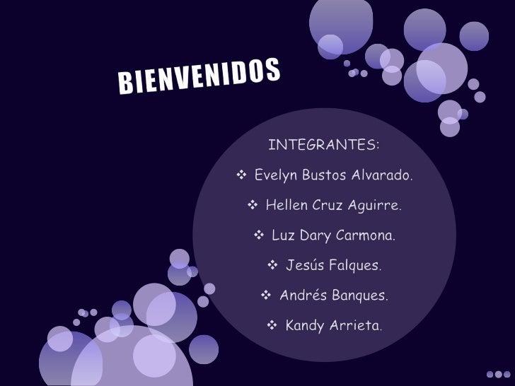 BIENVENIDOS<br />INTEGRANTES:<br /><ul><li>Evelyn Bustos Alvarado.