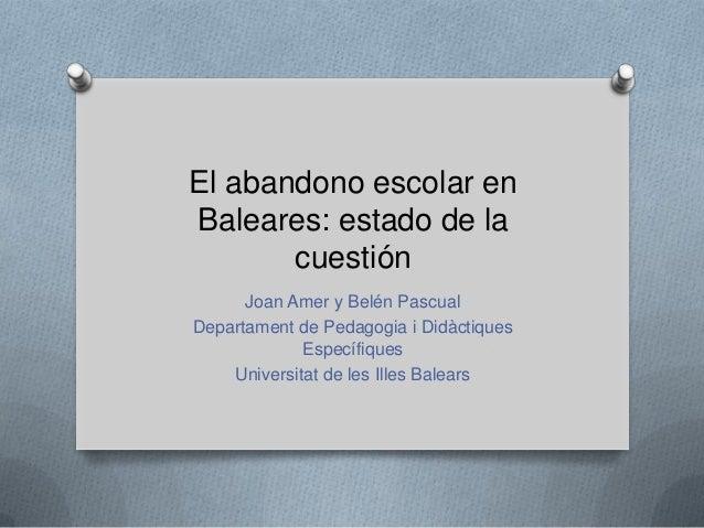 El abandono escolar en Baleares: estado de la cuestión Joan Amer y Belén Pascual Departament de Pedagogia i Didàctiques Es...