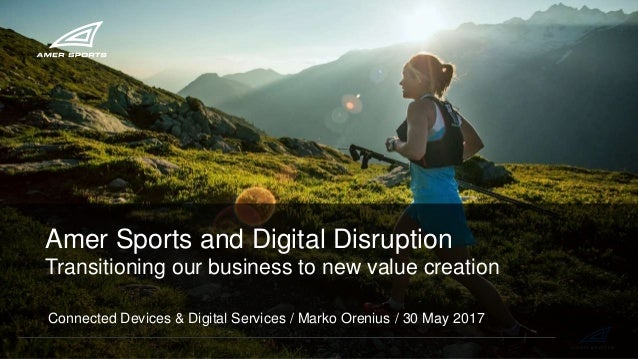 Amer Sports and Digital Disruption Transitioning our business to new value creation Connected Devices & Digital Services /...