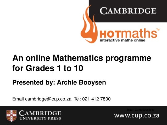 An online Mathematics programme for Grades 1 to 10 Presented by: Archie Booysen Email cambridge@cup.co.za Tel: 021 412 780...