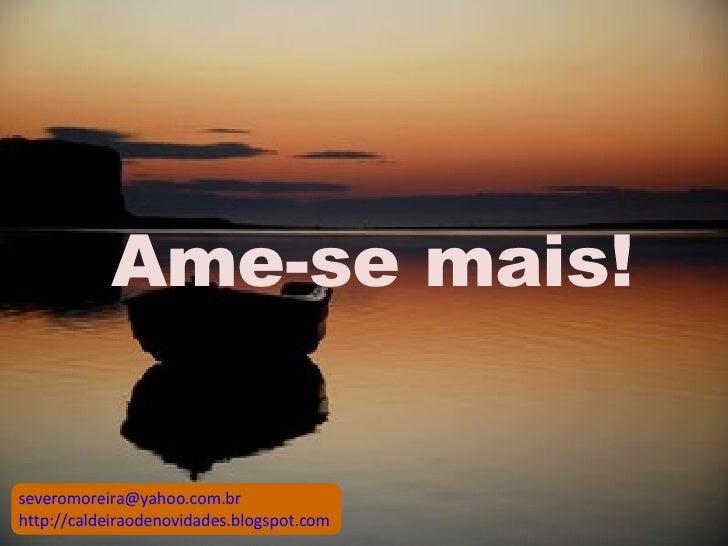 Ame-se mais! [email_address] http://caldeiraodenovidades.blogspot.com