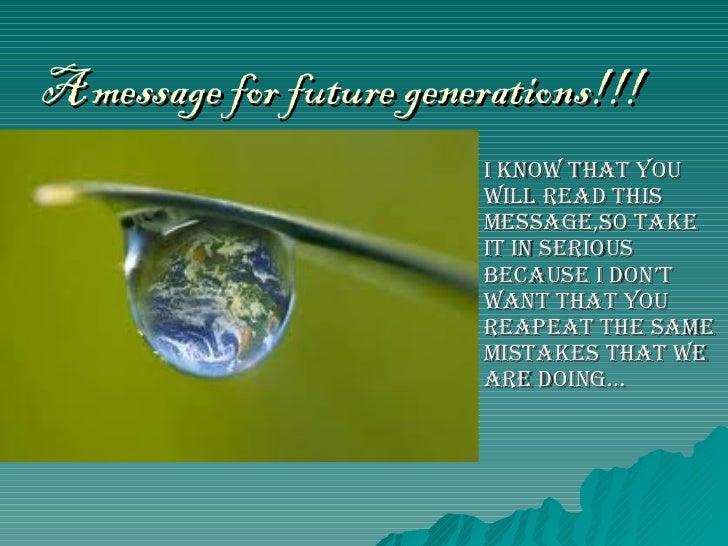 A message for future generations!!! I know that you will read this message,so take it in serious because I don't want that...