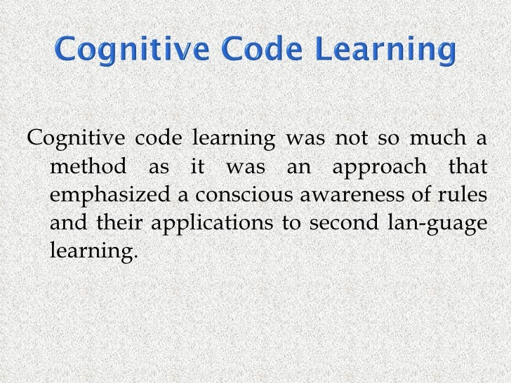 cognitive code learning method of language learning A comparison of two theories of language teaching: mentalism and cognitive code language learning is determined by the way which the mind in observes methods and content of language teaching.