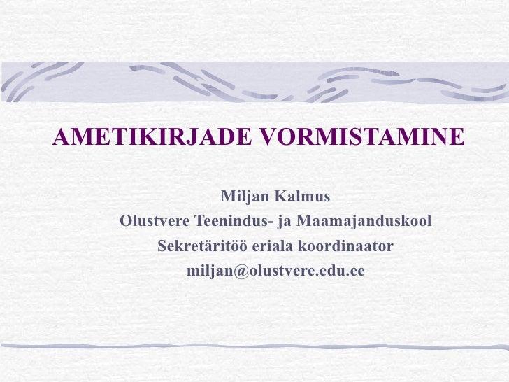 AMETIKIRJADE VORMISTAMINE                  Miljan Kalmus    Olustvere Teenindus- ja Maamajanduskool         Sekretäritöö e...