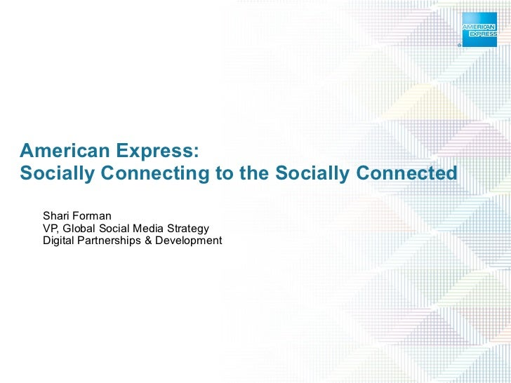 American Express:  Socially Connecting to the Socially Connected Shari Forman VP, Global Social Media Strategy Digital Par...